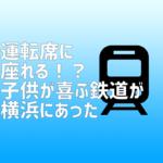 運転席に座れる!?子供が喜ぶ鉄道が横浜にあった