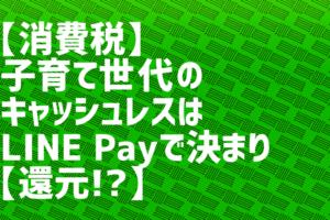 子育て世代のキャッシュレスはLINE Payで決まり