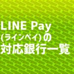 LINE Pay(ラインペイ)の対応銀行一覧
